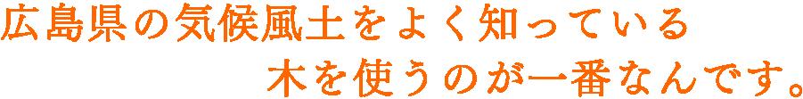 広島県の気候風土をよく知っている木を使うのが一番なんです。