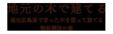 「地元の木で建てる」地元広島県で育った木を使って建てる軸組耕法の家